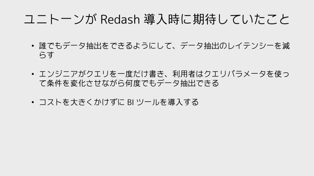 ユニトーンが Redash 導入時に期待していたこと • 誰でもデータ抽出をできるようにして、...