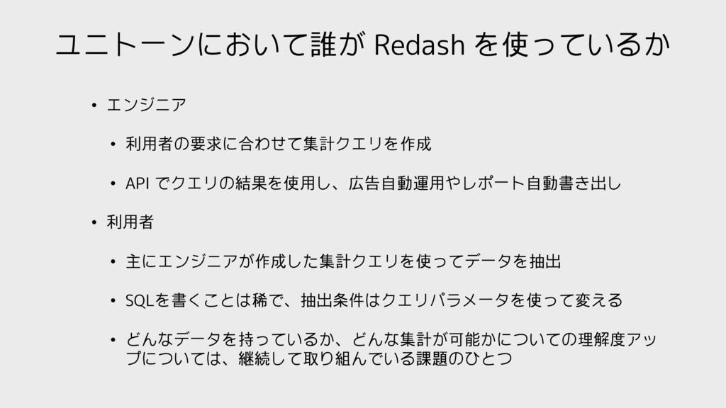ユニトーンにおいて誰が Redash を使っているか • エンジニア • 利用者の要求に合わせ...
