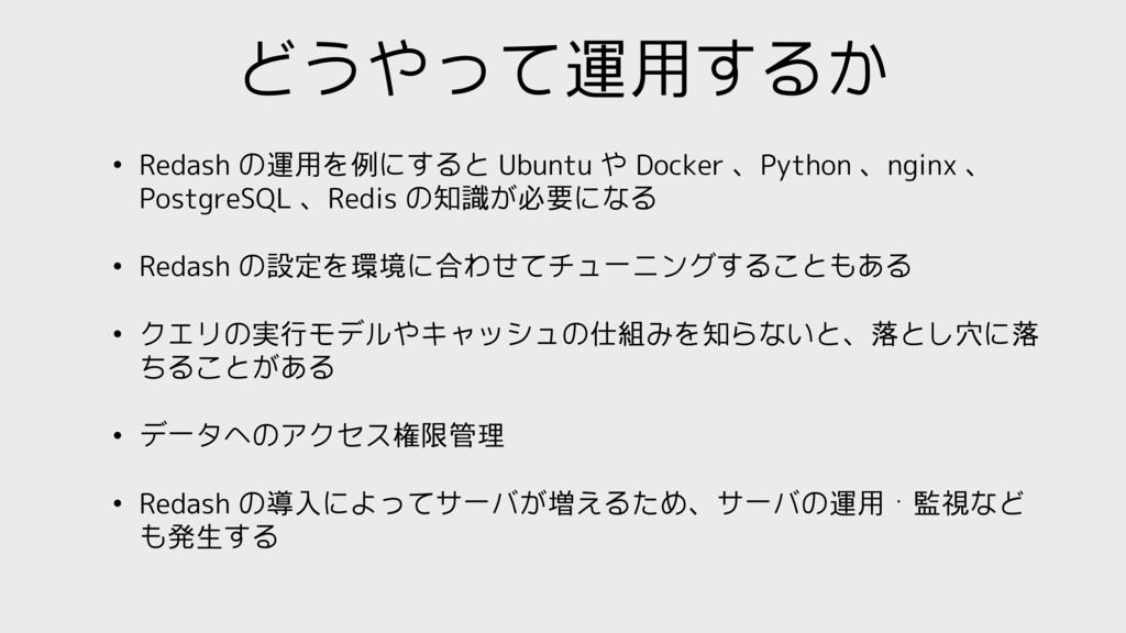 どうやって運用するか • Redash の運用を例にすると Ubuntu や Docker 、...