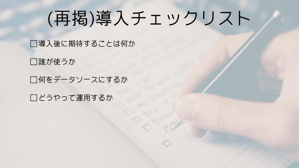 (再掲)導入チェックリスト □導入後に期待することは何か □誰が使うか □何をデータソースにす...