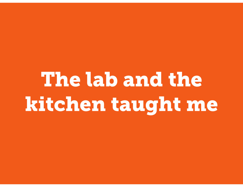 The lab and the kitchen taught me