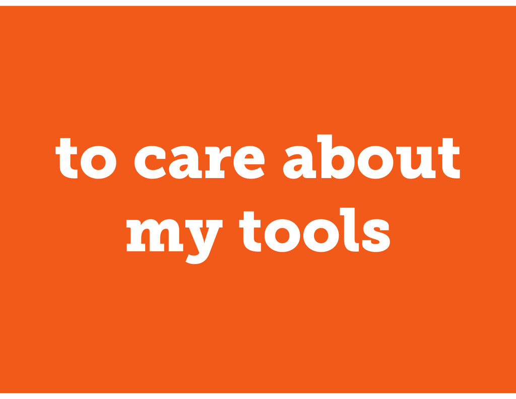 to care about my tools