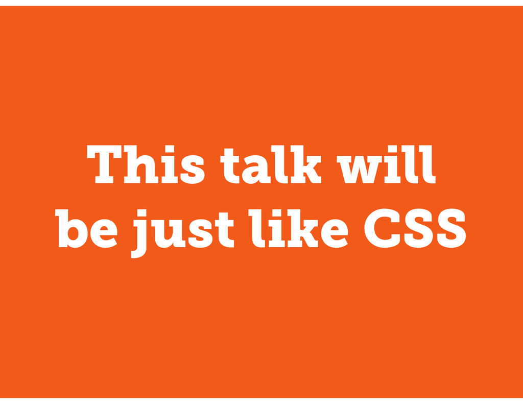 This talk will be just like CSS