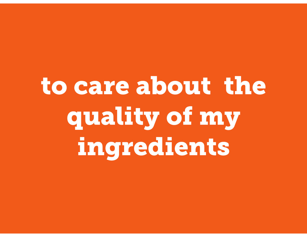 to care about the quality of my ingredients