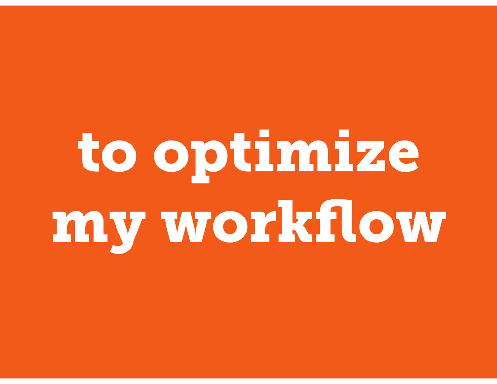 to optimize my workflow