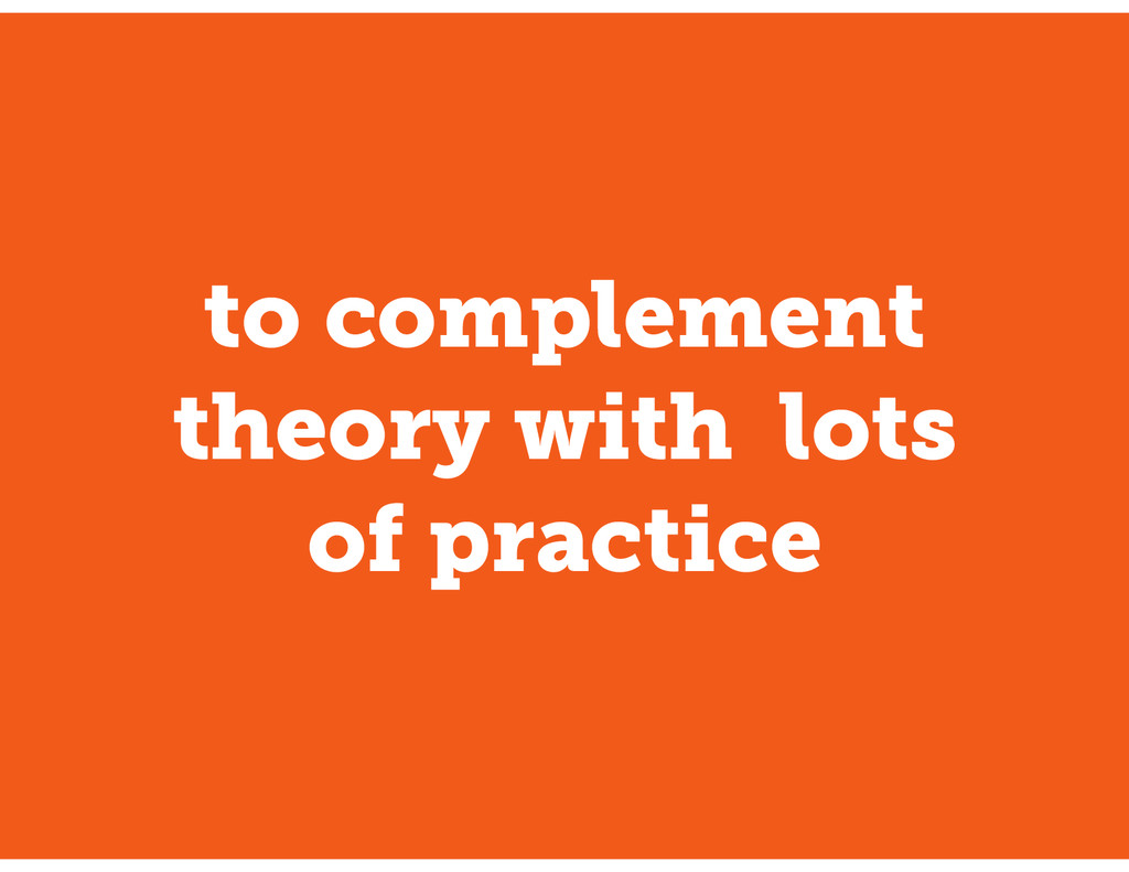 to complement theory with lots of practice
