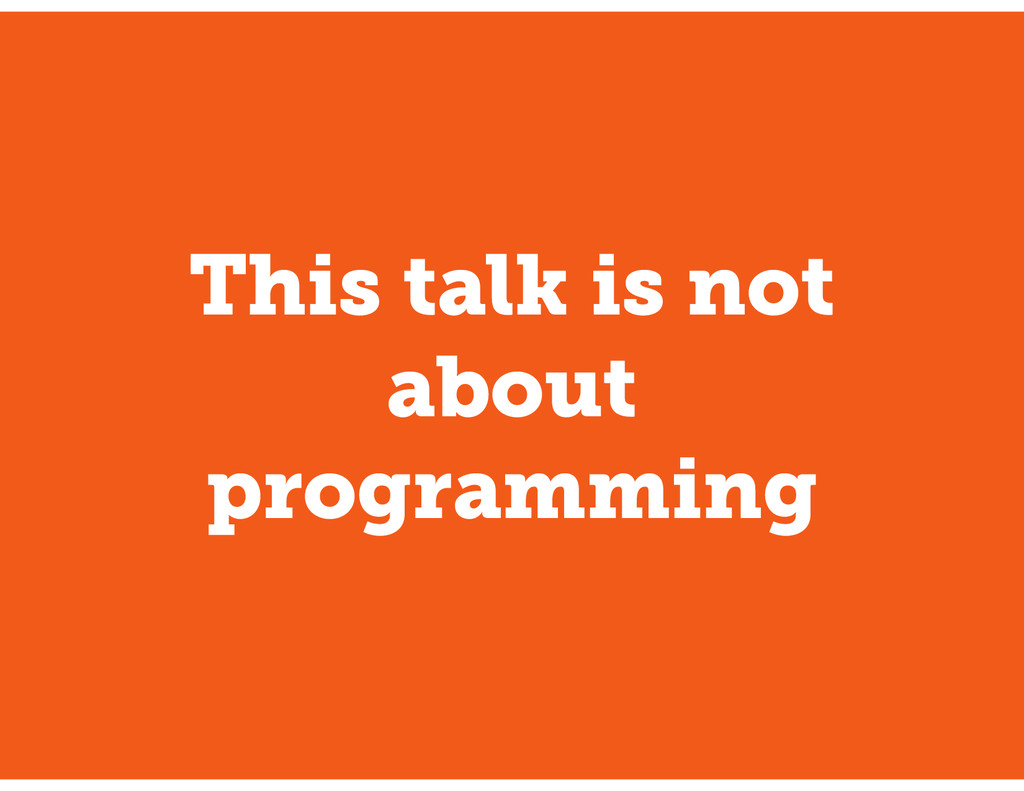 This talk is not about programming