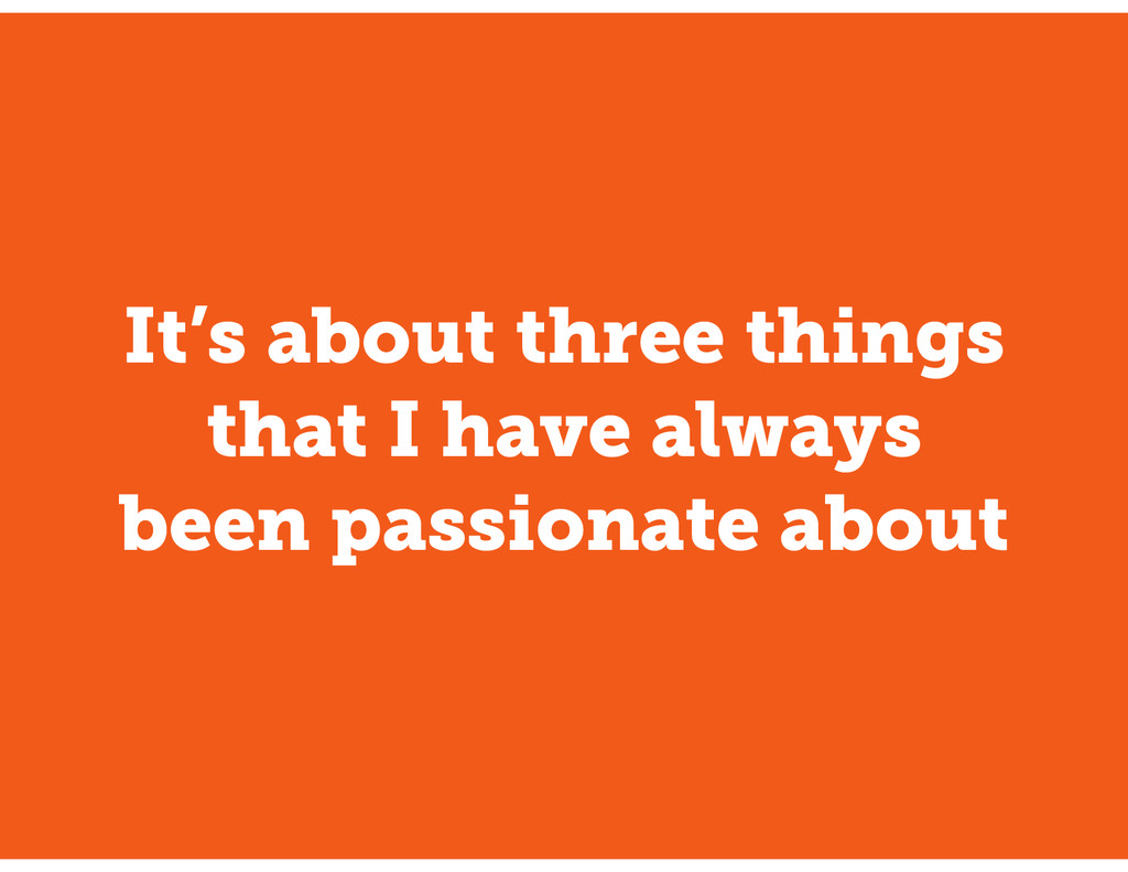 It's about three things that I have always been...