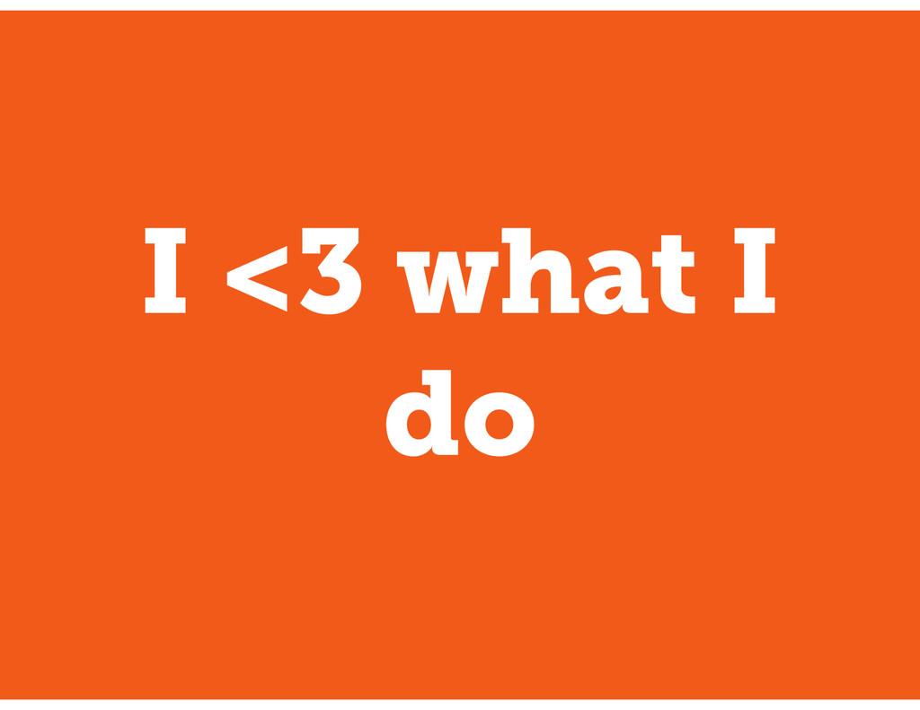 I <3 what I do