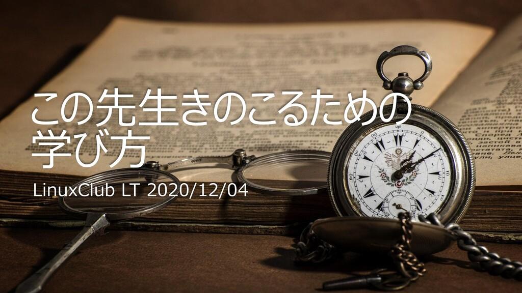 この先生きのこるための 学び方 LinuxClub LT 2020/12/04