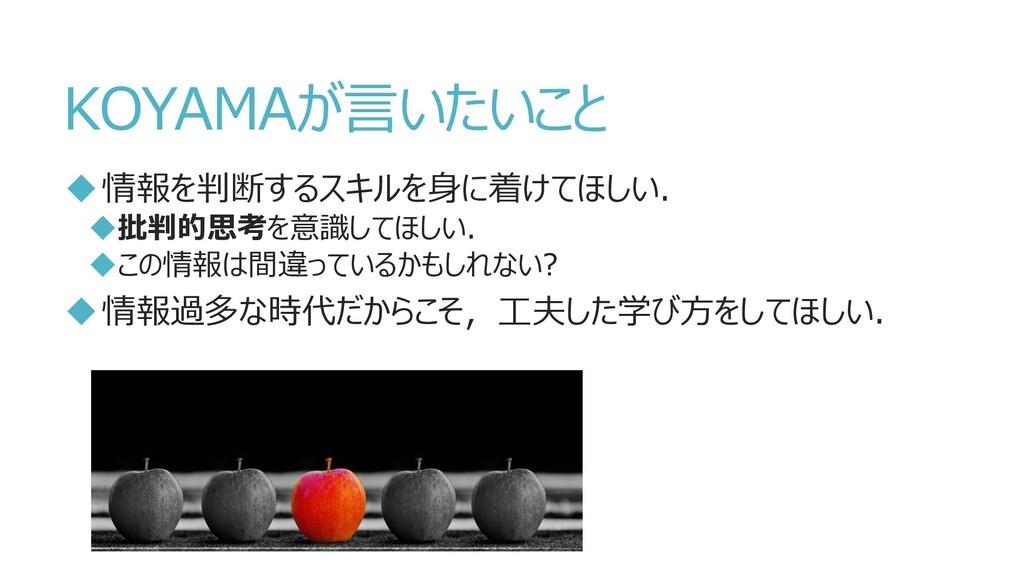 KOYAMAが言いたいこと 情報を判断するスキルを身に着けてほしい. 批判的思考を意識して...