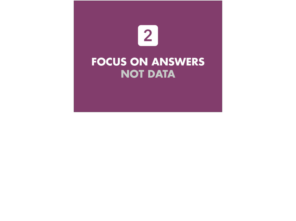 FOCUS ON ANSWERS NOT DATA 2