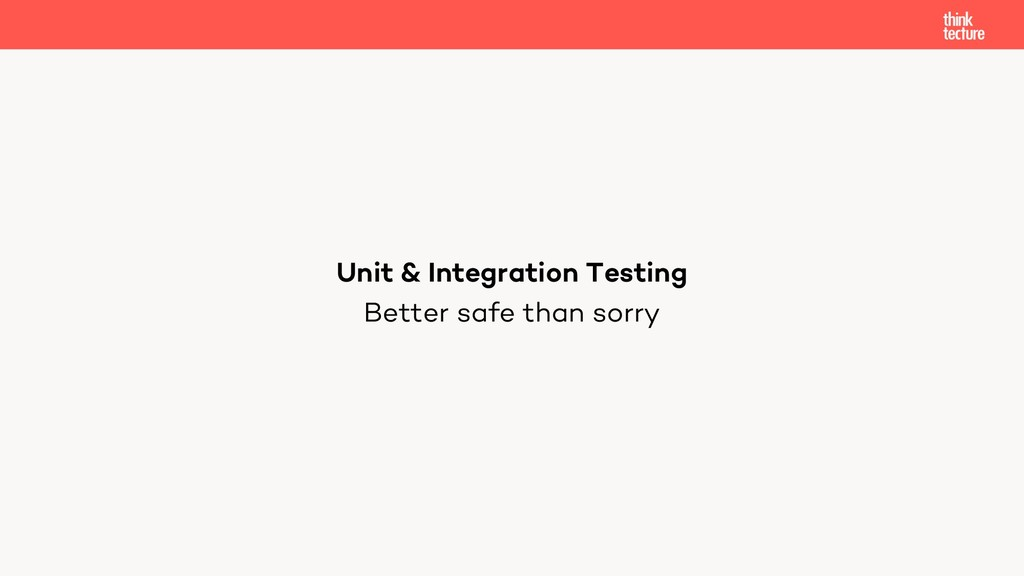 Better safe than sorry Unit & Integration Testi...