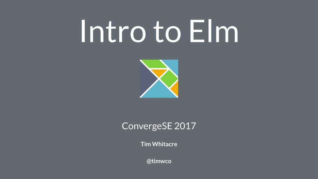 Intro to Elm ConvergeSE 2017 Tim Whitacre @timw...
