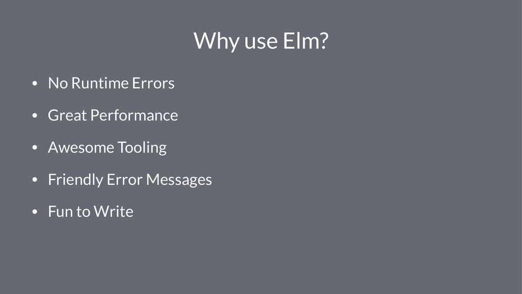Why use Elm? • No Runtime Errors • Great Perfor...