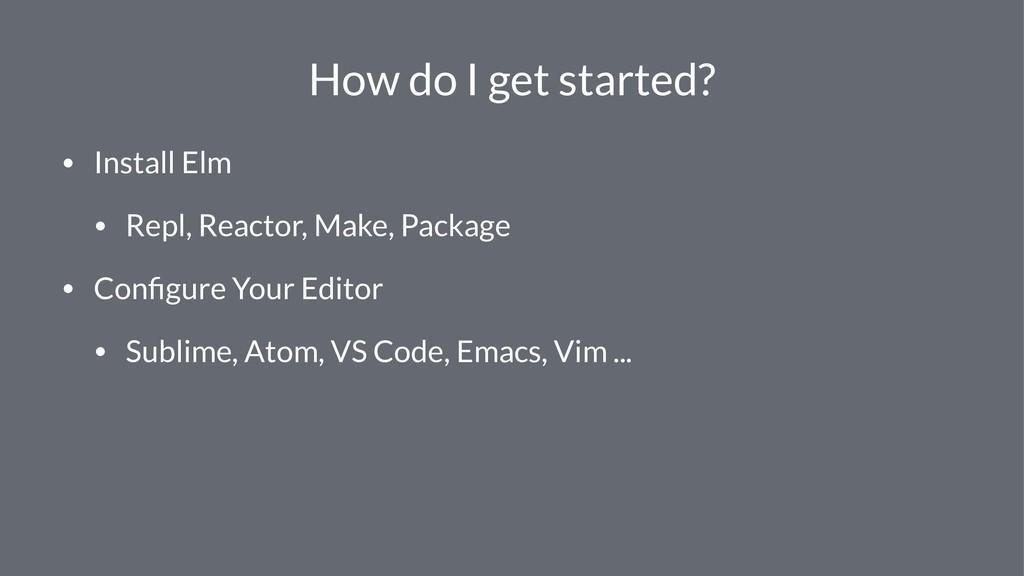 How do I get started? • Install Elm • Repl, Rea...