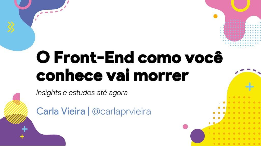 Carla Vieira   @carlaprvieira O Front-End como ...