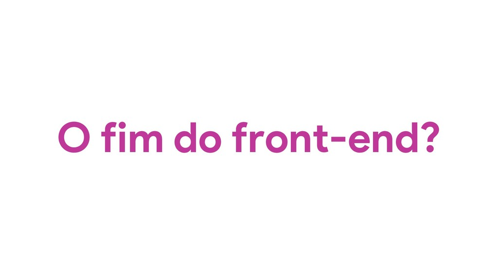 O fim do front-end?