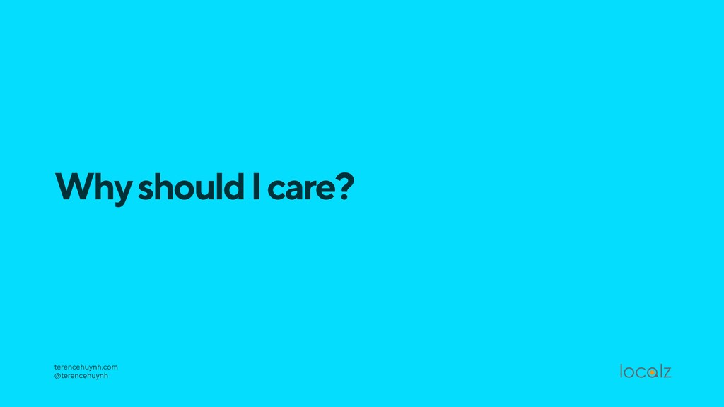 Why should I care? terencehuynh.com @terencehu...