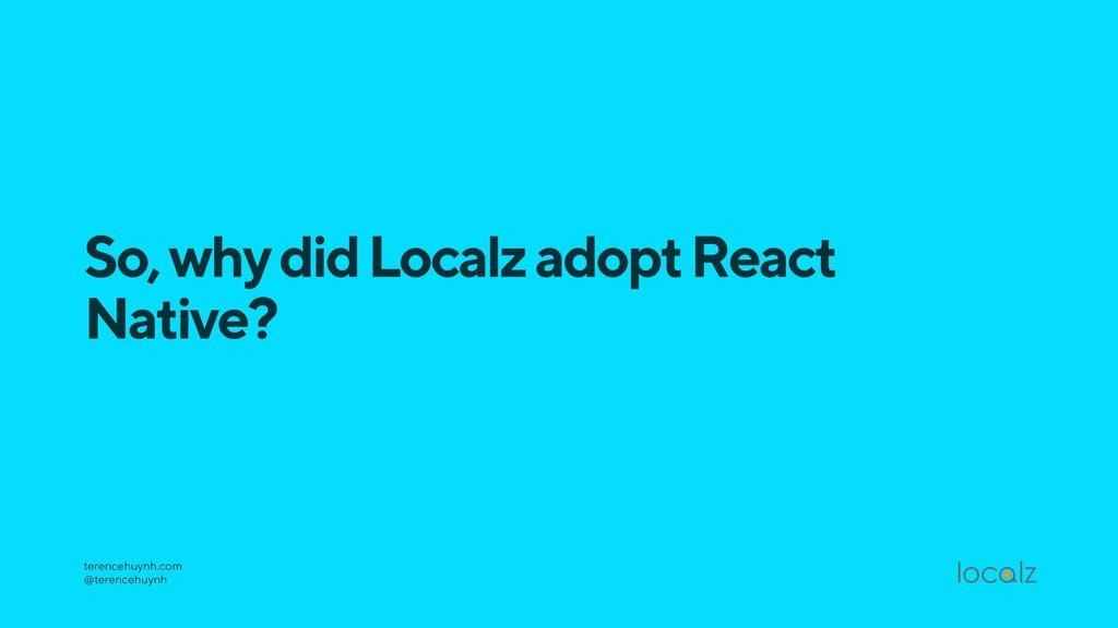 So, why did Localz adopt React Native? terenceh...