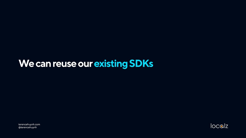 We can reuse our existing SDKs terencehuynh.com...