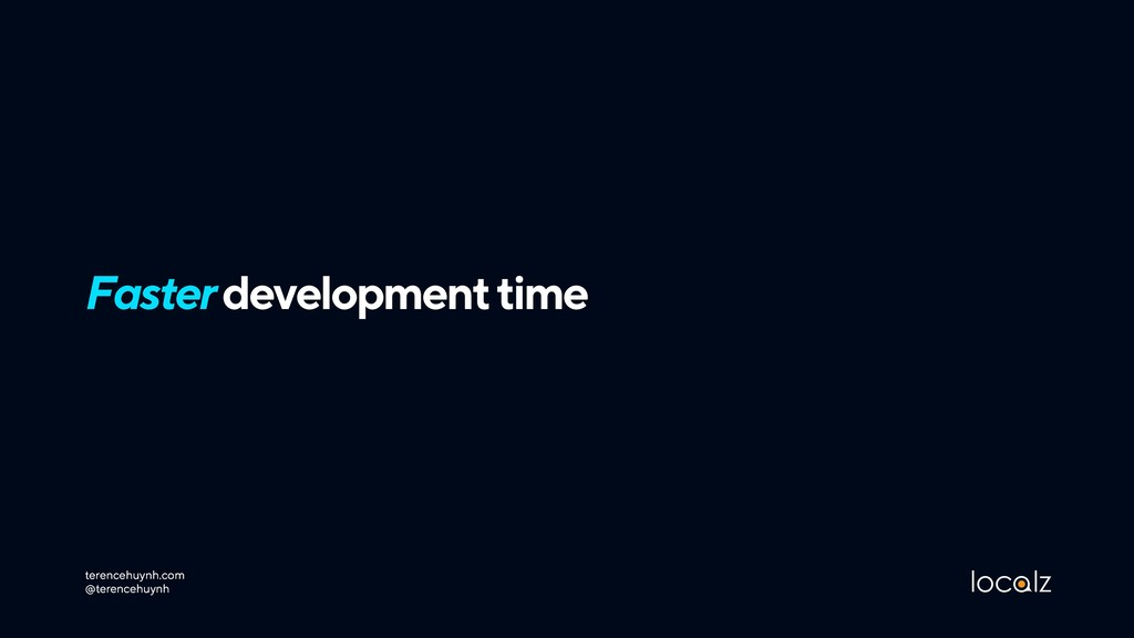 Faster development time terencehuynh.com @tere...