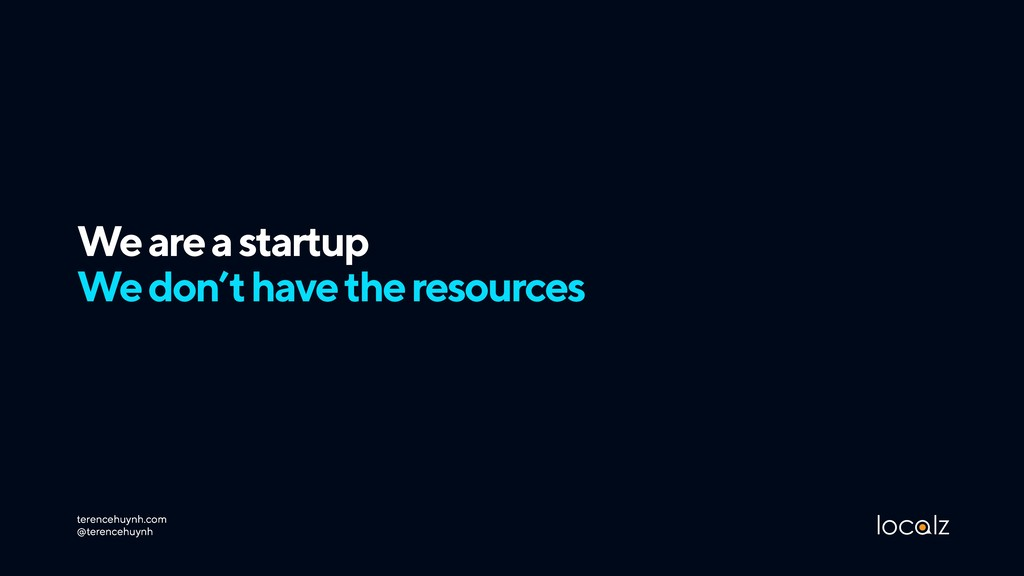 We are a startup We don't have the resources t...