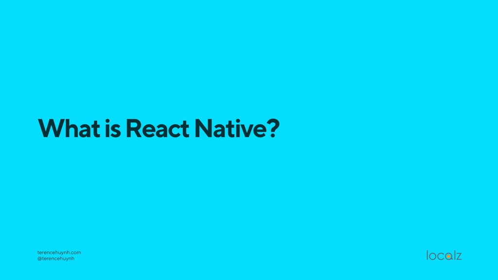 What is React Native? terencehuynh.com @terenc...