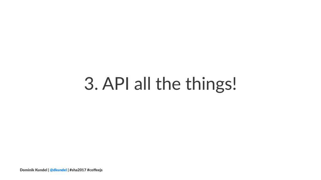 3. API all the things! Dominik Kundel | @dkunde...