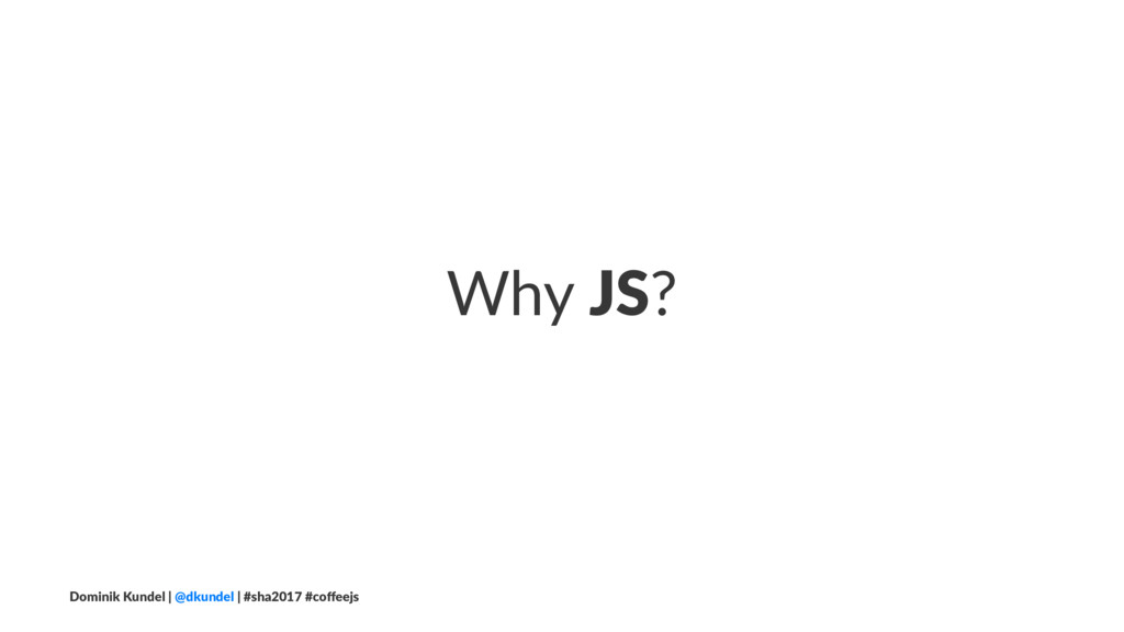 Why JS? Dominik Kundel | @dkundel | #sha2017 #c...