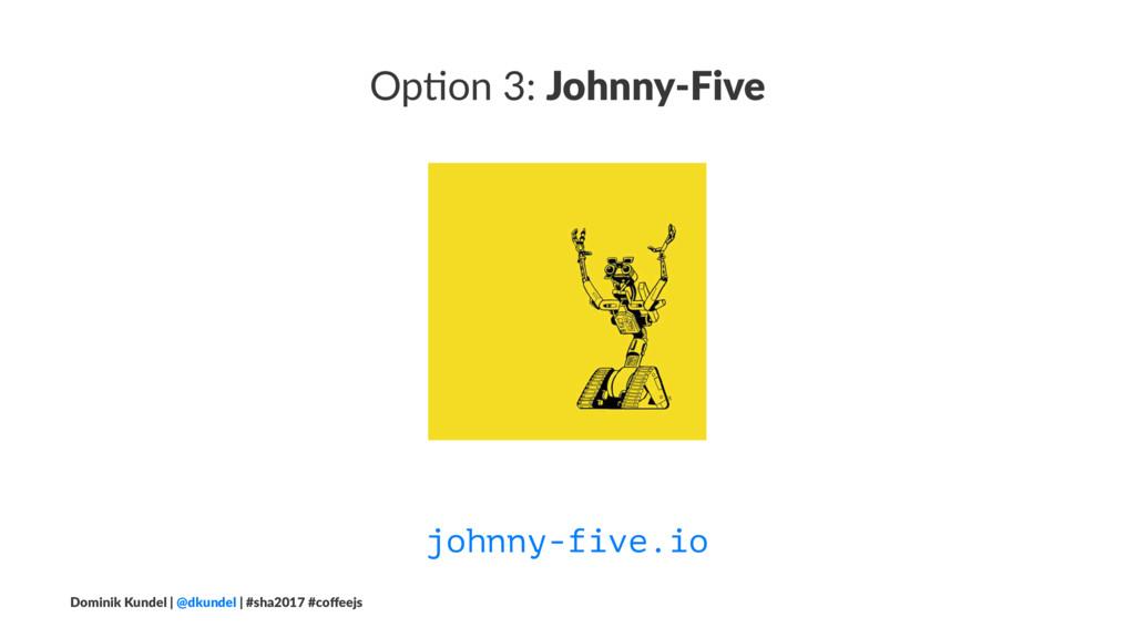Op#on 3: Johnny-Five johnny-five.io Dominik Kun...