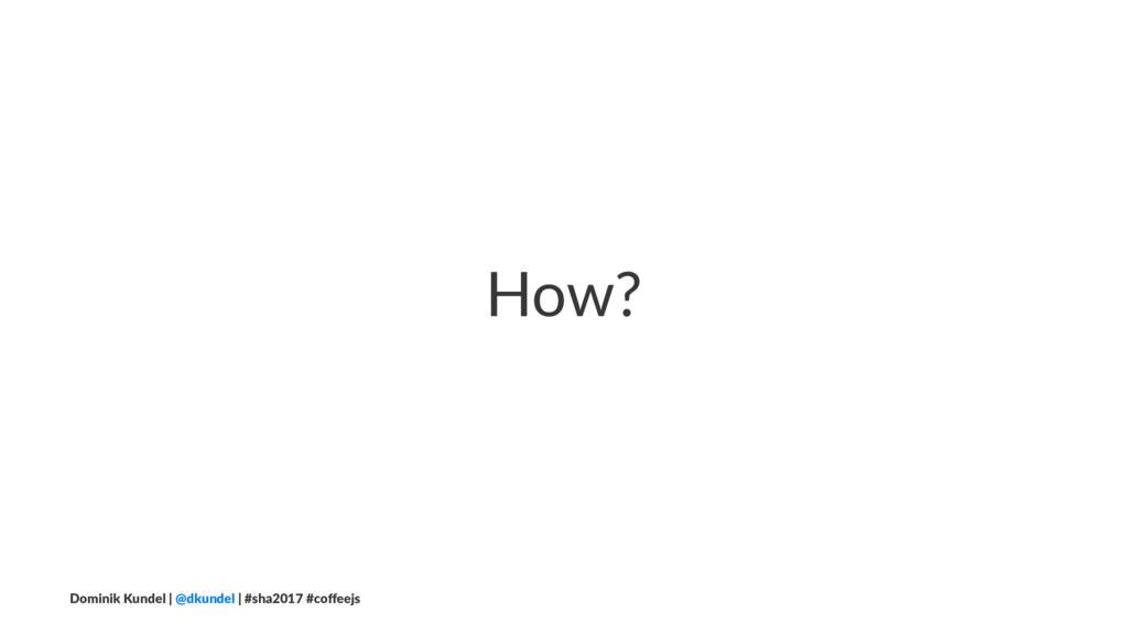 How? Dominik Kundel | @dkundel | #sha2017 #coffe...