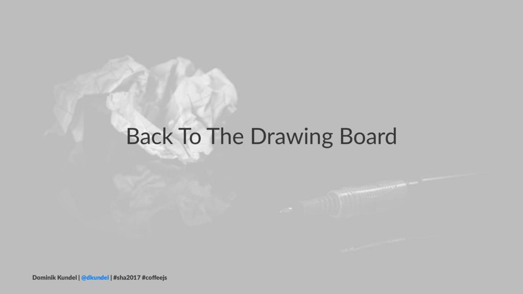 Back To The Drawing Board Dominik Kundel | @dku...