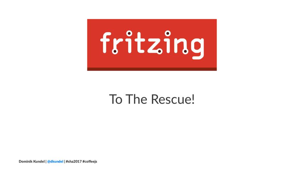 To The Rescue! Dominik Kundel | @dkundel | #sha...