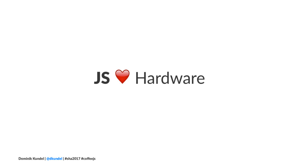 JS ❤ Hardware Dominik Kundel | @dkundel | #sha2...