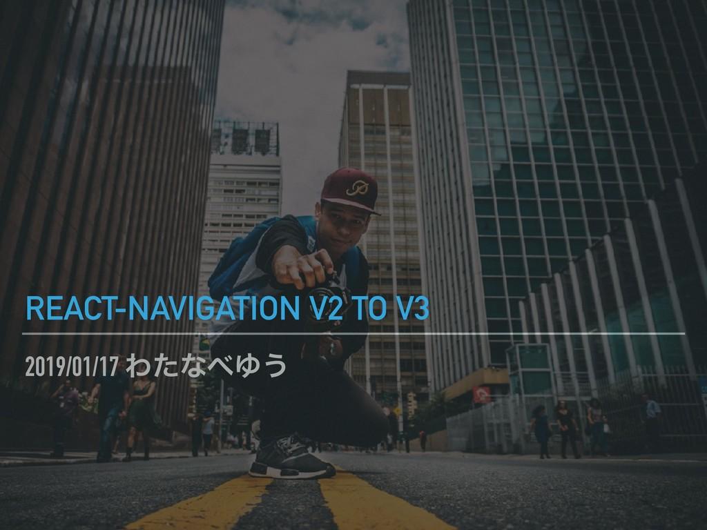 2019/01/17 ΘͨͳΏ͏ REACT-NAVIGATION V2 TO V3