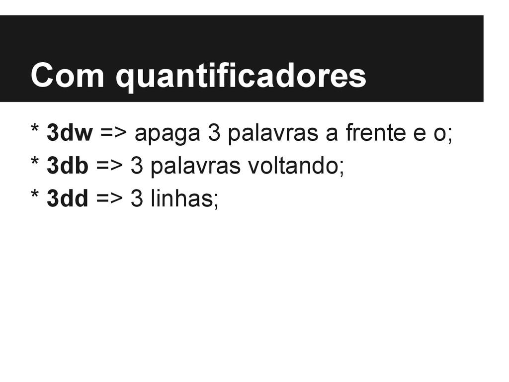 Com quantificadores * 3dw => apaga 3 palavras a...