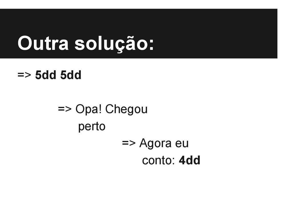 Outra solução: => 5dd 5dd => Opa! Chegou perto ...
