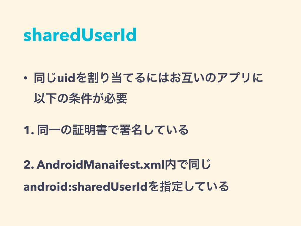 sharedUserId • ಉ͡uidΛׂΓͯΔʹ͓ޓ͍ͷΞϓϦʹ ҎԼͷ͕݅ඞཁ ...