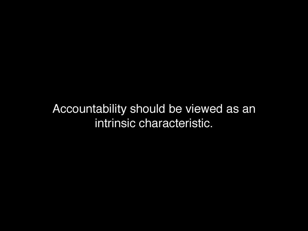 Accountability should be viewed as an ! intrins...