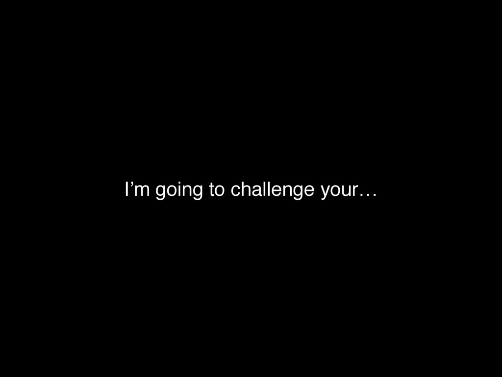 I'm going to challenge your…