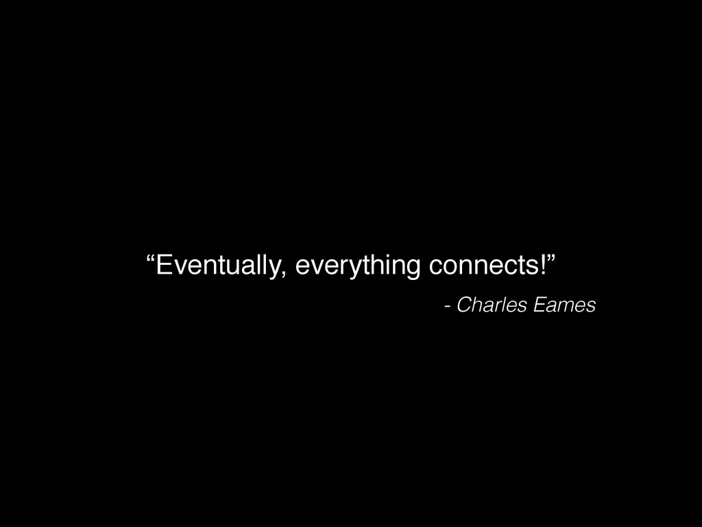 """Eventually, everything connects!"" - Charles Ea..."