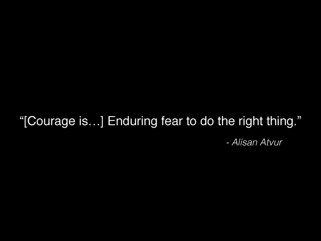 "- Alisan Atvur ""[Courage is…] Enduring fear to ..."