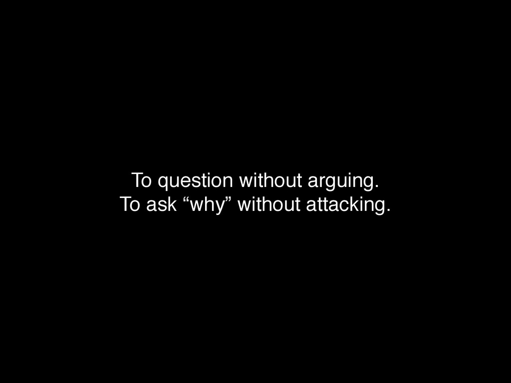 "To question without arguing. ! To ask ""why"" wit..."