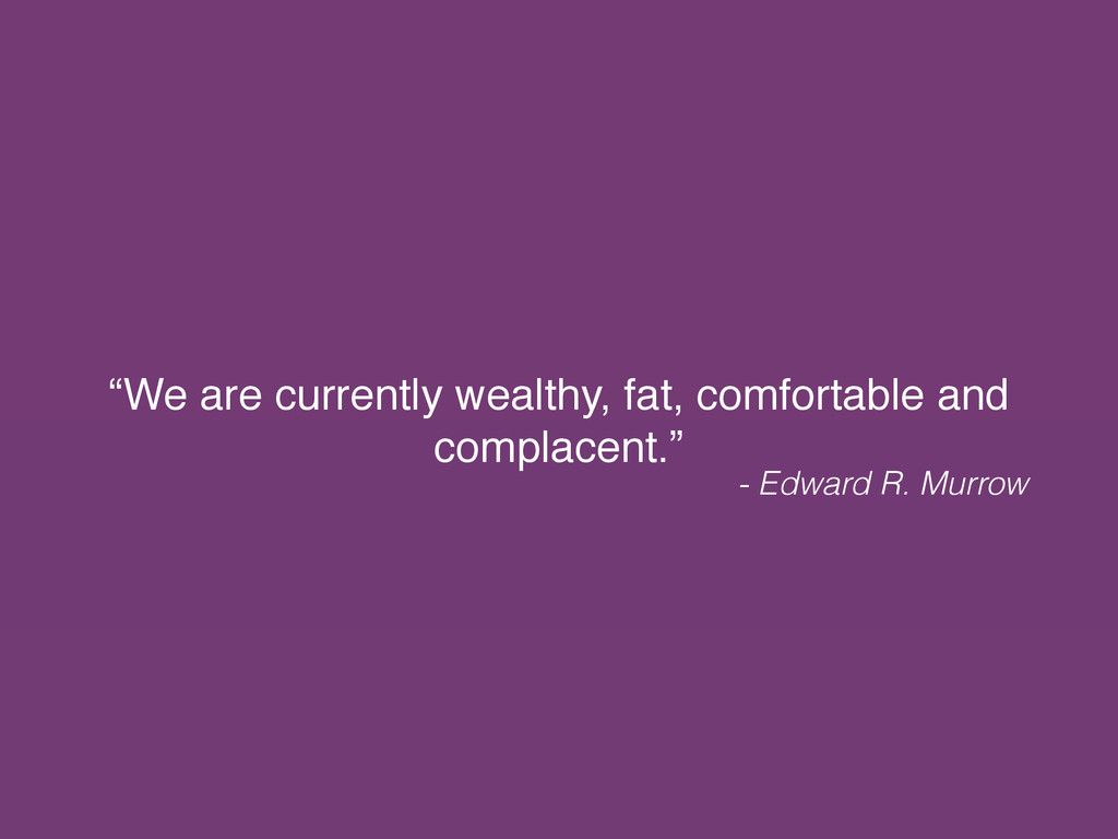 """We are currently wealthy, fat, comfortable and..."