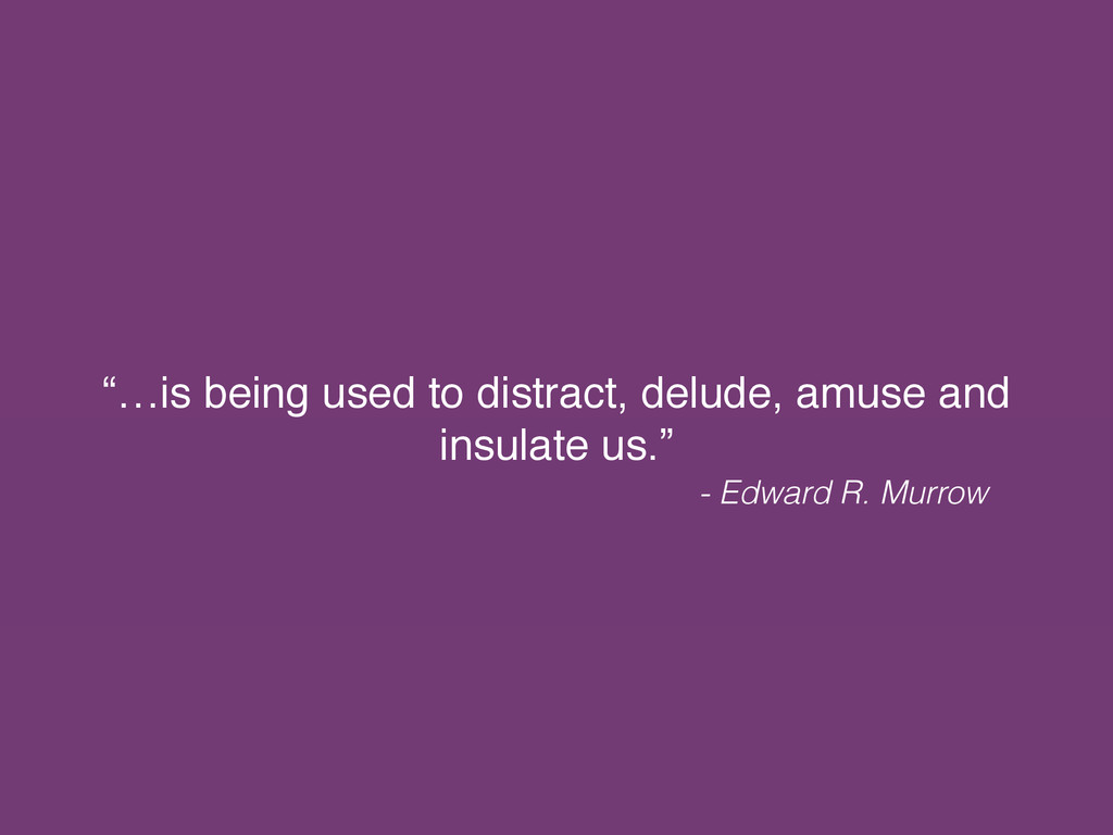 """…is being used to distract, delude, amuse and ..."