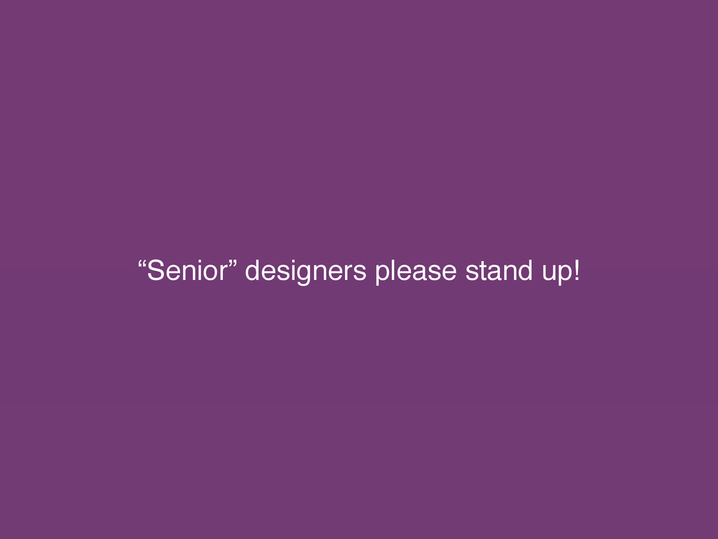 """Senior"" designers please stand up!"