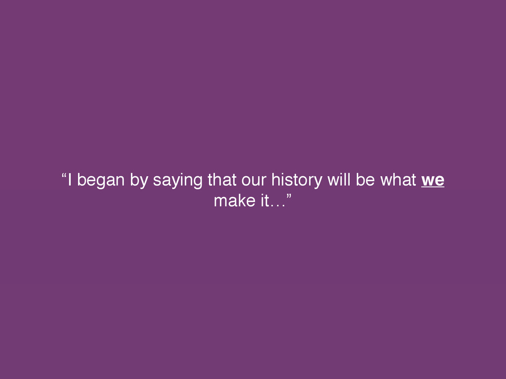 """I began by saying that our history will be wha..."