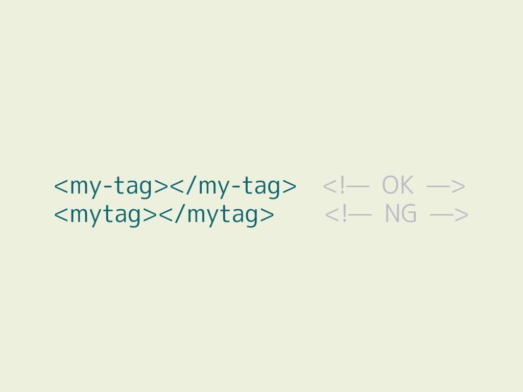 <my-tag></my-tag> <!— OK —> <mytag></mytag> <!—...
