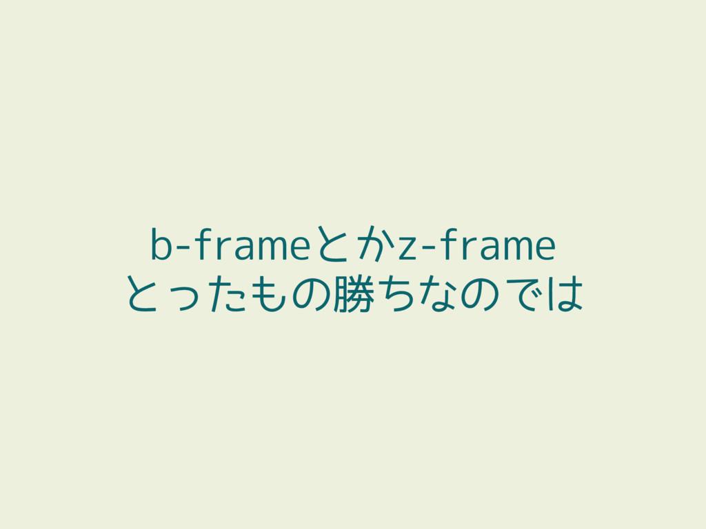 b-frameとかz-frame とったもの勝ちなのでは